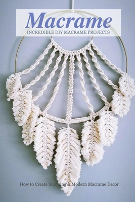 Incredible DIY Macrame Projects: How to Create Stunning & Modern Macrame Decor: Macrame Book Cover Image