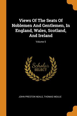 Views of the Seats of Noblemen and Gentlemen, in England, Wales, Scotland, and Ireland; Volume 5 Cover Image
