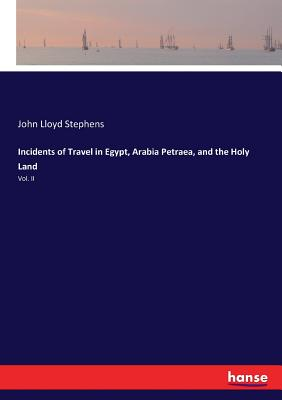 Incidents of Travel in Egypt, Arabia Petraea, and the Holy Land: Vol. II Cover Image