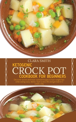 Ketogenic Crock Pot Cookbook for Beginners: Discover Secret And Most Wanted Recipes To Lose Weight Fast While Eating Tasty Dishes. Start A New Life An Cover Image