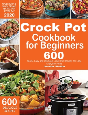 Crock Pot Cookbook for Beginners: 600 Quick, Easy and Delicious Crock Pot Recipes for Everyday Meals - Foolproof & Wholesome Recipes for Every Day 202 Cover Image