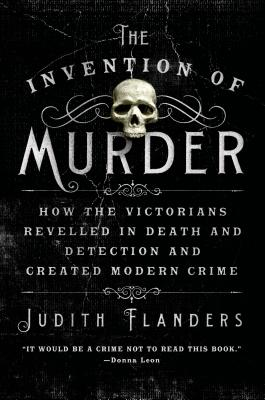 The Invention of Murder: How the Victorians Revelled in Death and Detection and Created Modern Crime Cover Image