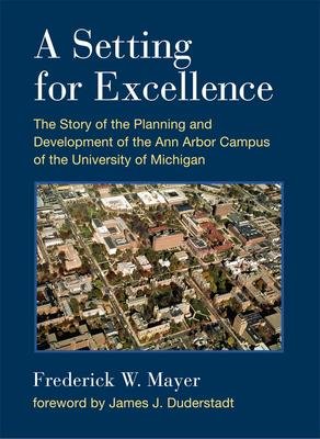 A Setting For Excellence: The Story of the Planning and Development of the Ann Arbor Campus of the University of Michigan Cover Image