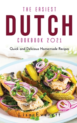 The Easiest Dutch Cookbook 2021: Quick and Delicious Homemade Recipes Cover Image
