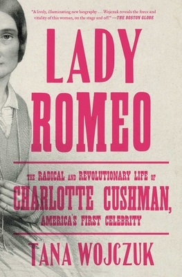 Lady Romeo: The Radical and Revolutionary Life of Charlotte Cushman, America's First Celebrity Cover Image