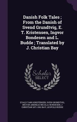 Danish Folk Tales; From the Danish of Svend Grundtvig, E. T. Kristensen, Ingvor Bondesen and L. Budde; Translated by J. Christian Bay Cover Image