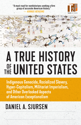 A True History of the United States: Indigenous Genocide, Racialized Slavery, Hyper-Capitalism, Militarist Imperialism and Other Overlooked Aspects of American Exceptionalism (Sunlight Editions)