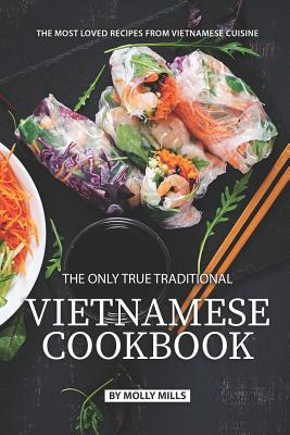 The Only True Traditional Vietnamese Cookbook: The most loved recipes from Vietnamese Cuisine Cover Image