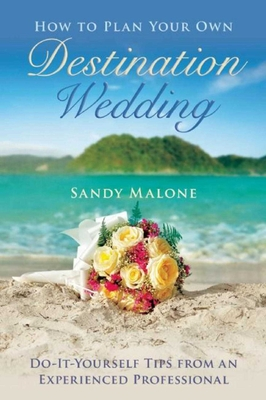 How to Plan Your Own Destination Wedding: Do-It-Yourself Tips from an Experienced Professional Cover Image
