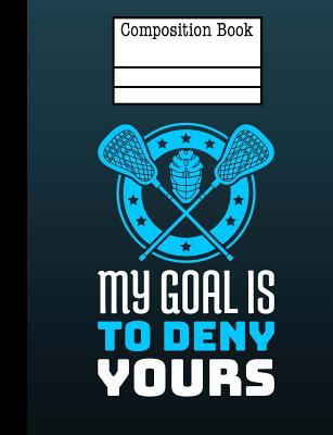 Lacrosse - My Goal Is To Deny Yours Composition Notebook - Wide Ruled: 7.44 x 9.69 - 200 Pages Cover Image