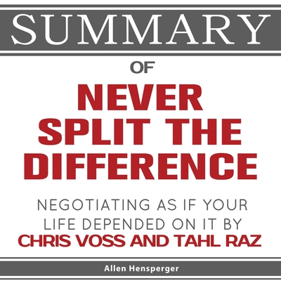 Summary of Never Split the Difference: Negotiating As If Your Life Depended On It by Chris Voss and Tahl Raz Cover Image