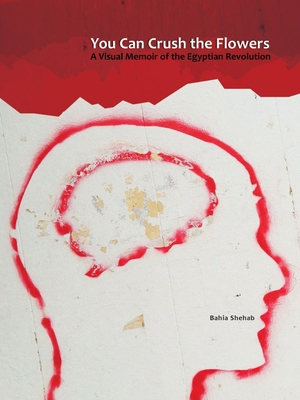 You Can Crush the Flowers: A Visual Memoir of the Egyptian Revolution Cover Image