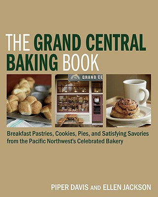 The Grand Central Baking Book: Breakfast Pastries, Cookies, Pies, and Satisfying Savories from the Pacific Northwest's Celebrated Bakery Cover Image