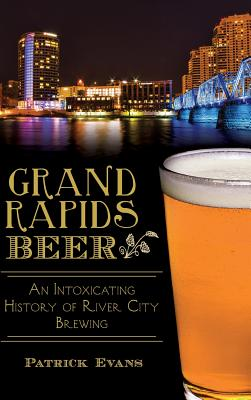 Grand Rapids Beer: An Intoxicating History of River City Brewing Cover Image