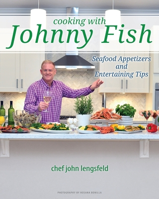 Cooking with Johnny Fish: Seafood Appetizers and Entertaining Tips Cover Image