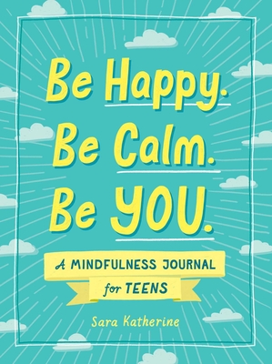 Be Happy. Be Calm. Be YOU.: A Mindfulness Journal for Teens Cover Image