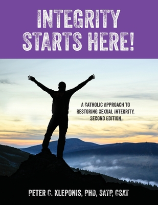 Integrity Starts Here! A Catholic Approach to Restoring Sexual Integrity. Second Edition Cover Image
