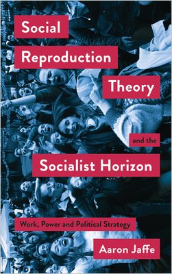 Social Reproduction Theory and the Socialist Horizon: Work, Power and Political Strategy (Mapping Social Reproduction Theory) Cover Image