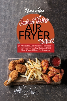 Instant Vortex Air Fryer Cookbook: 50 Affordable And Delicious Recipes For Air Fryer Lovers, Fry Bake And Grill Most Wanted Meals For Everyone Cover Image