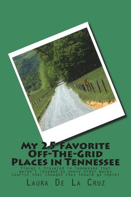 My 25 Favorite Off-The-Grid Places in Tennessee: Places I traveled in Tennessee that weren't invaded by every other wacky tourist that thought they sh Cover Image