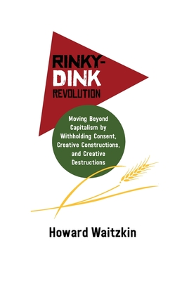 Rinky-Dink Revolution: Moving Beyond Capitalism by Withholding Consent, Creative Constructions, and Creative Destructions Cover Image