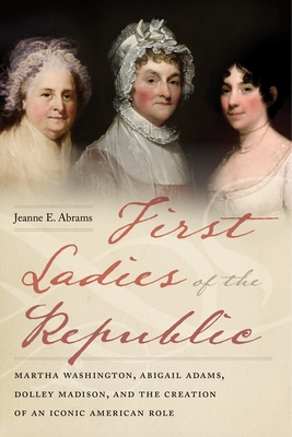 First Ladies of the Republic: Martha Washington, Abigail Adams, Dolley Madison, and the Creation of an Iconic American Role Cover Image