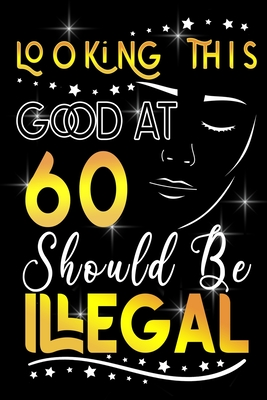 Looking This GOOD AT 60 Should be Illegal: Funny 60th Birthday Gift For 60 Years Old Women Cover Image
