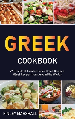 Greek Cookbook: 77 Breakfast, Lunch, Dinner Greek Recipes (Best Recipes from Around the World) Cover Image
