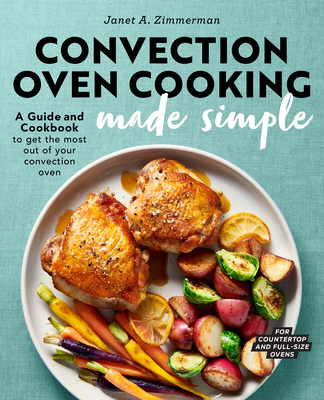 Convection Oven Cooking Made Simple: A Guide and Cookbook to Get the Most Out of Your Convection Oven Cover Image