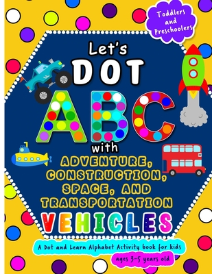 Let's Dot ABC with Adventure, Construction, Space Transportation Vehicles: A Dot and Learn Alphabet Activity book for kids Ages 3- 5 years old - Cute Cover Image