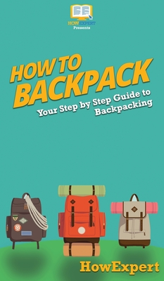 How to Backpack: Your Step By Step Guide To Backpacking Cover Image