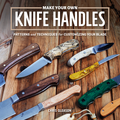 Make Your Own Knife Handles: Patterns and Techniques for Customizing Your Blade Cover Image