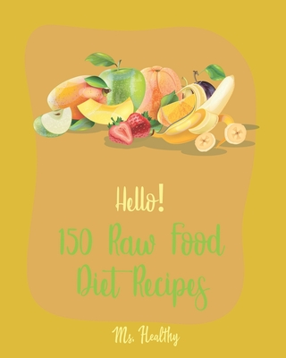 Hello! 150 Raw Food Diet Recipes: Best Raw Food Diet Cookbook Ever For Beginners [Homemade Salsa Recipe, Tomato Soup Recipe, Vegan Dehydrator Cookbook Cover Image