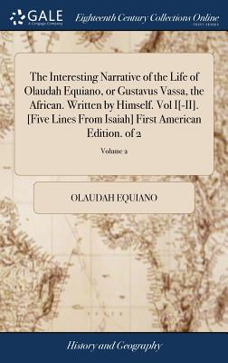 The Interesting Narrative of the Life of Olaudah Equiano, or Gustavus Vassa, the African. Written by Himself. Vol I[-II]. [five Lines from Isaiah] Fir Cover Image