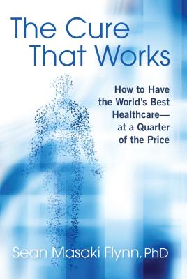 The Cure That Works: How to Have the World's Best Healthcare -- at a Quarter of the Price Cover Image