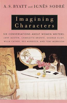 Imagining Characters: Six Conversations about Women Writers: Jane Austen, Charlotte Bronte, George Eli OT, Willa Cather, Iris Murdoch, and T Cover Image