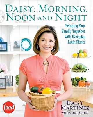 Daisy: Morning, Noon and Night: Bringing Your Family Together with Everyday Latin Dishes Cover Image