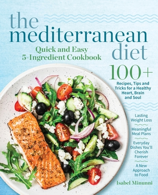 The Mediterranean Diet Quick and Easy 5-Ingredient Cookbook: 100+ Recipes, tips and tricks for a healthy heart, brain and soul Lasting weight loss Mea Cover Image