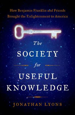 The Society for Useful Knowledge: How Benjamin Franklin and Friends Brought the Enlightenment to America Cover Image