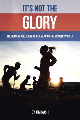 It's Not the Glory: The Remarkable First Thirty Years of Us Women's Soccer Cover Image
