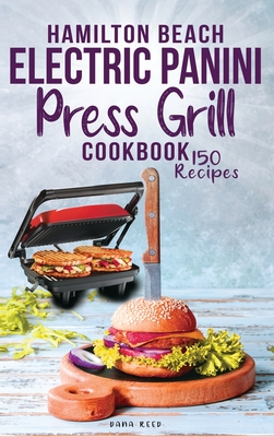Hamilton Beach Electric Panini Press Grill Cookbook: Best Gourmet Sandwiches, Bruschetta and Pizza. 150 Easy and Healthy Recipes that anyone can cook. Cover Image