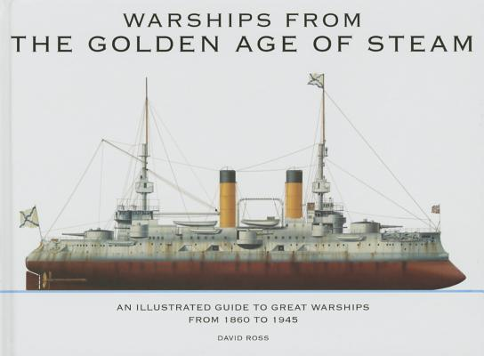 Warships from the Golden Age of Steam: An Illustrated Guide to Great Warships from 1860 to 1945 Cover Image