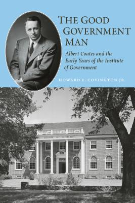 The Good Government Man: Albert Coates and the Early Years of the Institute of Government (Coates University Leadership) Cover Image