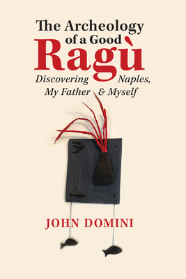 The Archeology of a Good Ragù: Discovering Naples, My Father and Myself (Guernica World Editions #36) Cover Image