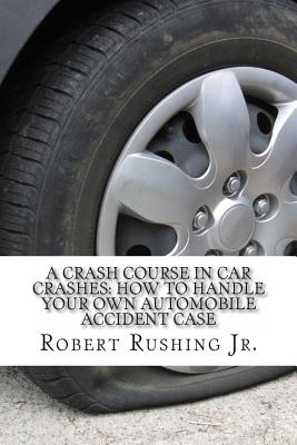 A Crash Course In Car Crashes: How to Handle Your Own Automobile Accident Claim Cover Image