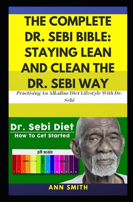 The Complete Dr. Sebi Bible: Staying Lean And Clean The Dr. Sebi Way: ... Practising An Alkaline Diet Lifestyle With Dr. Sebi Cover Image