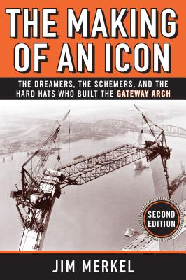 The Making of an Icon: The Dreamers, the Schemers, and the Hard Hats Who Built the Gateway Arch, 2nd Edition Cover Image