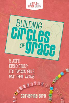 Building Circles of Grace: A Joint Bible Study for Tween Girls & Their Moms Cover Image