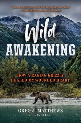 Wild Awakening: How a Raging Grizzly Healed My Wounded Heart Cover Image