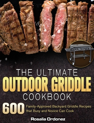 The Ultimate Outdoor Griddle Cookbook: 600 Family-Approved Backyard Griddle Recipes that Busy and Novice Can Cook Cover Image